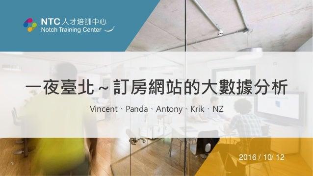 1 一夜臺北~訂房網站的大數據分析 Vincent、Panda、Antony、Krik、NZ 2016 / 10/ 12