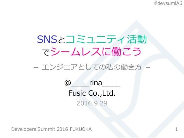 #devsumiA6 SNSとコミュニティ活動 でシームレスに働こう - エンジニアとしての私の働き方 - @____rina____ Fusic Co.,Ltd. 2016.9.29 1Developers Summit 2016 FUKUO...