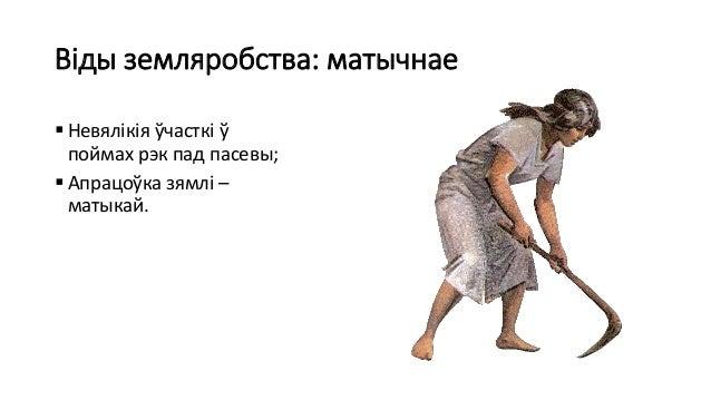 Віды земляробства: матычнае  Невялікія ўчасткі ў поймах рэк пад пасевы;  Апрацоўка зямлі – матыкай.