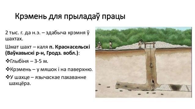 Крэмень для прыладаў працы 2 тыс. г. да н.э. – здабыча крэмня ў шахтах. Шмат шахт – каля п. Краснасельскі (Ваўкавыскі р-н,...