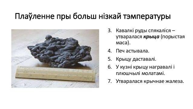 Плаўленне пры больш нізкай тэмпературы 3. Кавалкі руды спякаліся – утваралася крыца (порыстая маса). 4. Печ астывала. 5. К...