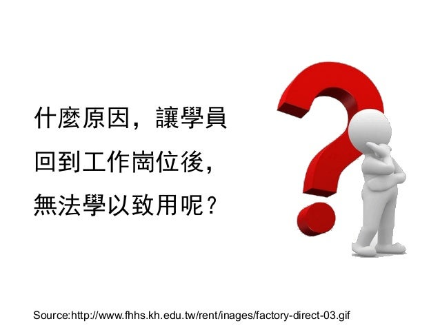 什麼原因,讓學員 回到工作崗位後, 無法學以致用呢? Source:http://www.fhhs.kh.edu.tw/rent/inages/factory-direct-03.gif