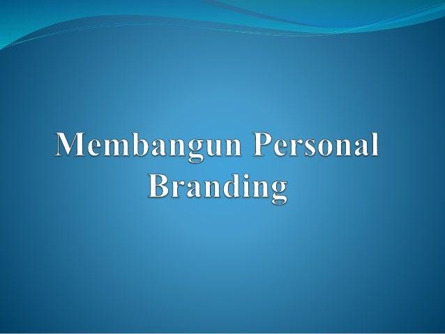 Pengertian Personal Branding • Personal Branding adalah proses dimana seseorang dan karirnya di merekan sebagai satu brand...
