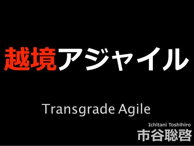 越境アジャイル Ichitani Toshihiro 市⾕聡啓 Transgrade Agile