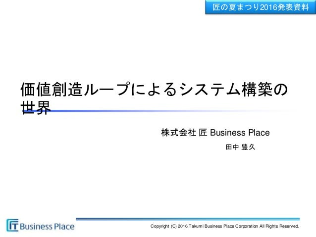Copyright (C) 2016 Takumi Business Place Corporation All Rights Reserved. 株式会社 匠 Business Place 匠の夏まつり2016発表資料 田中 豊久 価値創造ル...