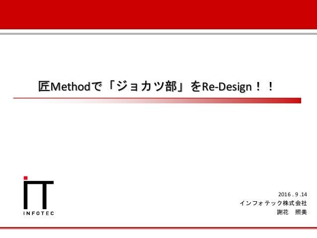 匠Methodで「ジョカツ部」をRe-Design!! 2016 . 9 .14 インフォテック株式会社 謝花 照美