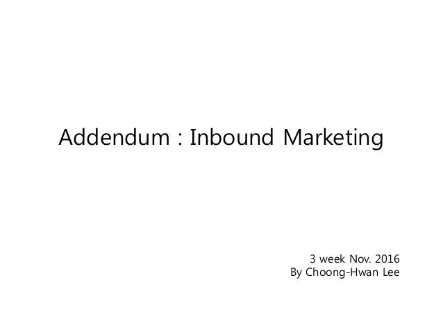 Addendum : Inbound Marketing 3 week Nov. 2016 By Choong-Hwan Lee