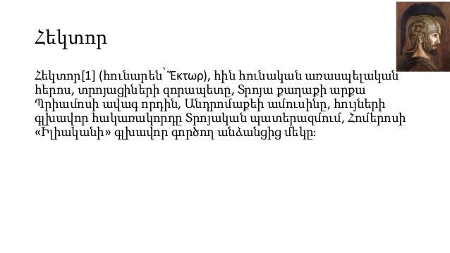 Հեկտոր Հեկտոր[1] (հունարեն՝ Ἕκτωρ), հին հունական առասպելական հերոս, տրոյացիների զորապետը, Տրոյա քաղաքի արքա Պրիամոսի ավագ ...