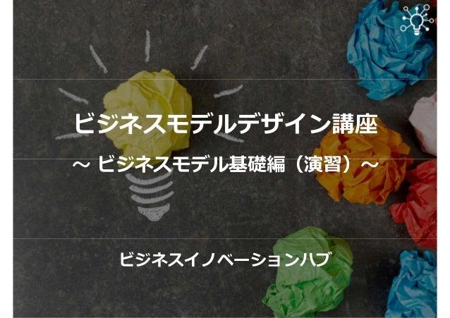 ビジネスモデルデザイン講座 〜 ビジネスモデル基礎編(演習)〜 ビジネスイノベーションハブ