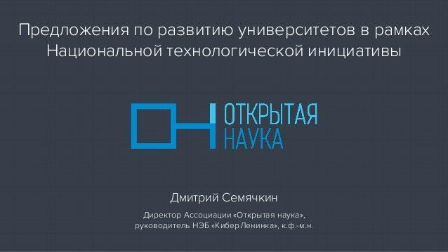 Предложения по развитию университетов в рамках Национальной технологической инициативы Дмитрий Семячкин Директор Ассоциаци...