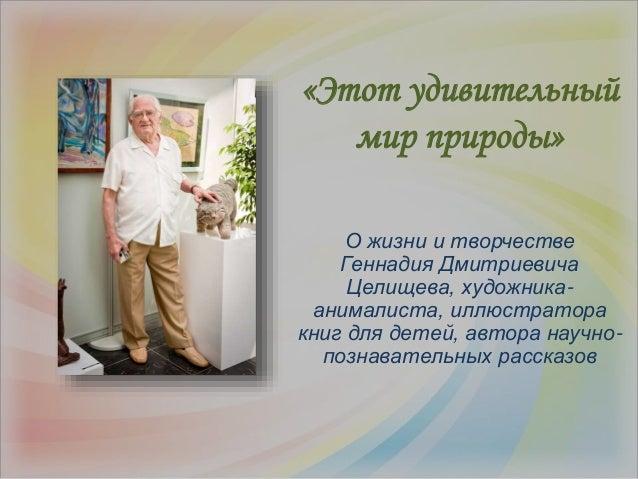 О жизни и творчестве Геннадия Дмитриевича Целищева, художника- анималиста, иллюстратора книг для детей, автора научно- поз...