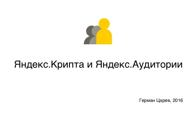 Яндекс.Аудитор Яндекс.Крипта и Яндекс.Аудитории Герман Царев, 2016