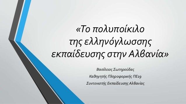 «Το πολυποίκιλο της ελληνόγλωσσης εκπαίδευσης στην Αλβανία» Βασίλειος Σωτηρούδας Καθηγητής Πληροφορικής ΠΕ19 Συντονιστής Ε...