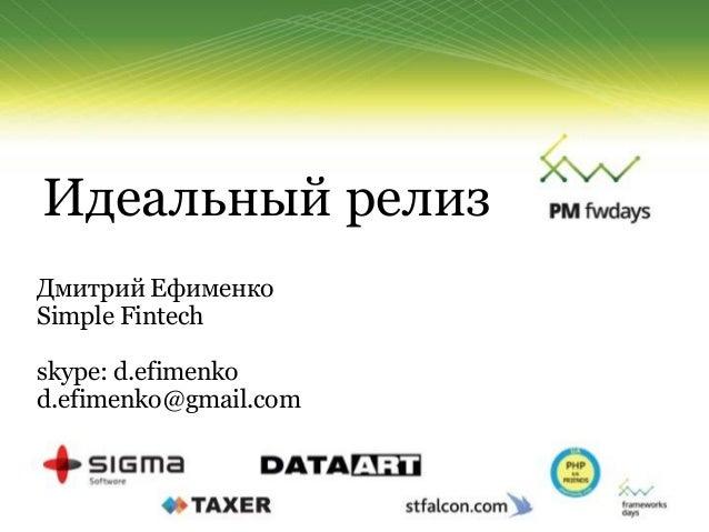 Идеальный релиз Дмитрий Ефименко Simple Fintech skype: d.efimenko d.efimenko@gmail.com