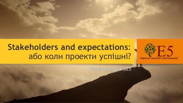 Stakeholders and expectations: або коли проекти успішні? Роман Сахаров @E5