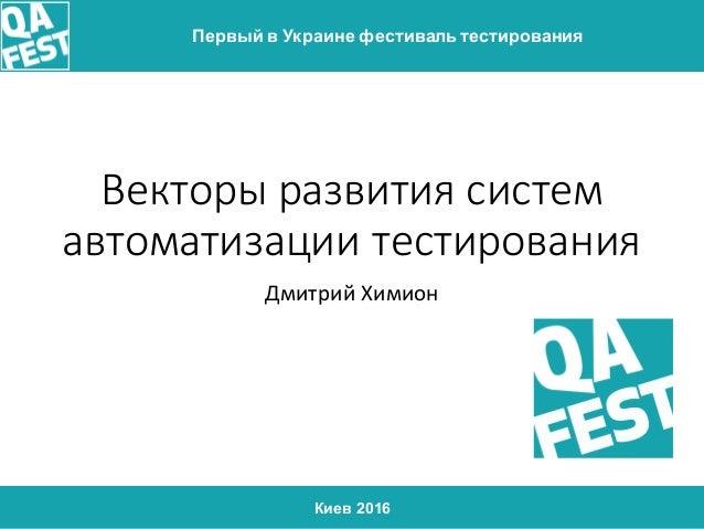 Киев 2016 Первый в Украине фестиваль тестирования Векторы развития систем автоматизации тестирования Дмитрий Химион