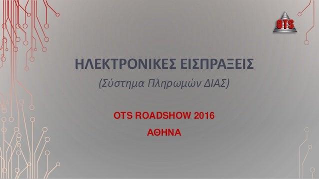 ΗΛΕΚΣΡΟΝΙΚΕ ΕΙΠΡΑΞΕΙ (Σύστημα Πληρωμών ΔΙΑΣ) OTS ROADSHOW 2016 ΑΘHΝΑ