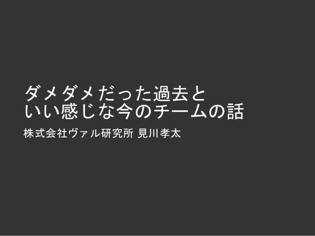 ダメダメだった過去と いい感じな今のチームの話 株式会社ヴァル研究所 見川孝太