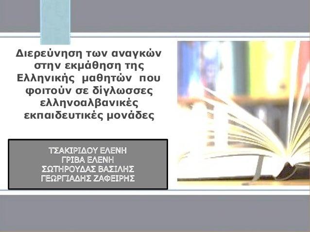 Διερεύνηση των αναγκών στην εκμάθηση της Ελληνικής μαθητών που φοιτούν σε δίγλωσσες ελληνοαλβανικές εκπαιδευτικές μονάδες