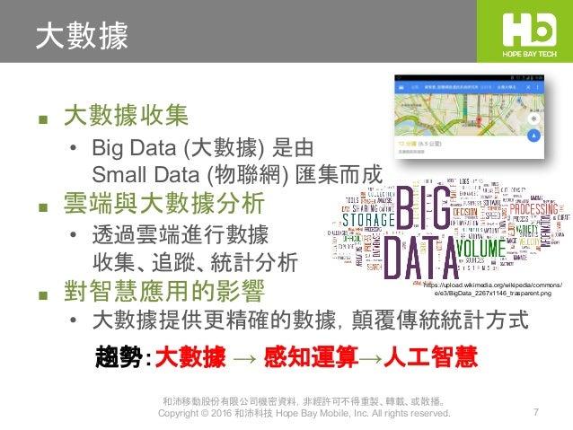 和沛移動股份有限公司機密資料,非經許可不得重製、轉載、或散播。 Copyright © 2016 和沛科技 Hope Bay Mobile, Inc. All rights reserved. 7 大數據 ■ 大數據收集 • Big Data ...