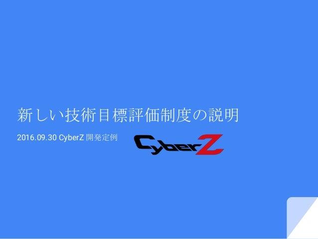 新しい技術目標評価制度の説明 2016.09.30 CyberZ 開発定例