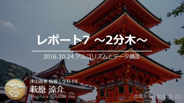 レポート7 〜2分⽊〜 2016.10.24 アルゴリズムとデータ構造 @清⽔寺(2016.05.22)