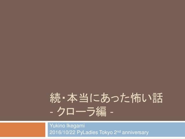 続・本当にあった怖い話 - クローラ編 - Yukino Ikegami 2016/10/22 PyLadies Tokyo 2nd anniversary