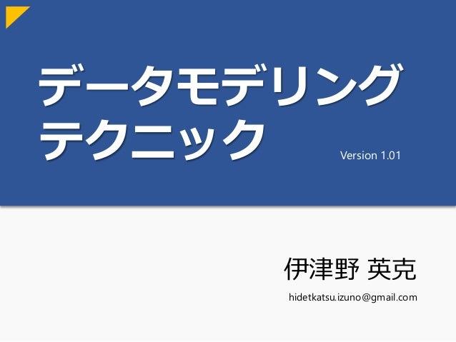 データモデリング テクニック 伊津野 英克 hidetkatsu.izuno@gmail.com Version 1.01