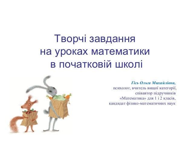 Творчі завдання на уроках математики в початковій школі Гісь Ольга Михайлівна, психолог, вчитель вищої категорії, співавто...