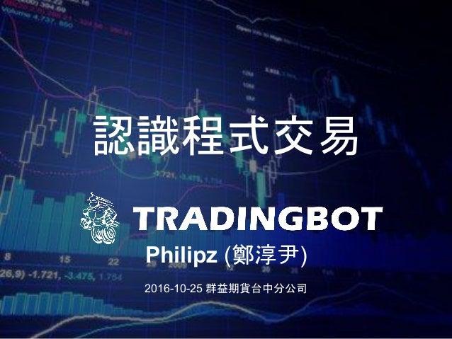 認識程式交易 Philipz (鄭淳尹) 2016-10-25 群益期貨台中分公司