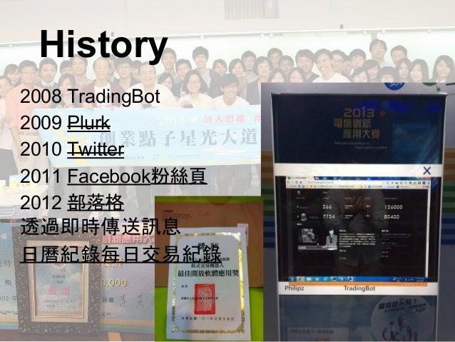 2008 TradingBot 2009 Plurk 2010 Twitter 2011 Facebook粉絲頁 2012 部落格 透過即時傳送訊息 日曆紀錄每日交易紀錄 History