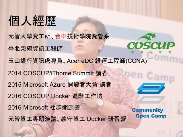 個人經歷 元智大學資工所、台中技術學院資管系 臺北榮總資訊工程師 玉山銀行資訊處專員、Acer eDC 維運工程師(CCNA) 2014 COSCUP/iThome Summit 講者 2015 Microsoft Azure 開發者大會 講者...