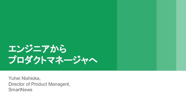 エンジニアから プロダクトマネージャへ Yuhei Nishioka, Director of Product Managent, SmartNews