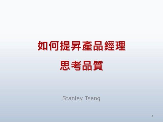 如何提昇產品經理 思考品質 Stanley Tseng 1