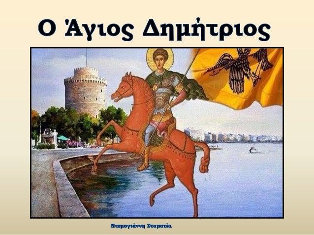 Ο Άγιος Δημήτριος γεννήθηκε και μεγάλωσε στη Θεσσαλονίκη, κατά τους χρόνους της βασιλείας του Διοκλητιανού. Καταγόταν από ...