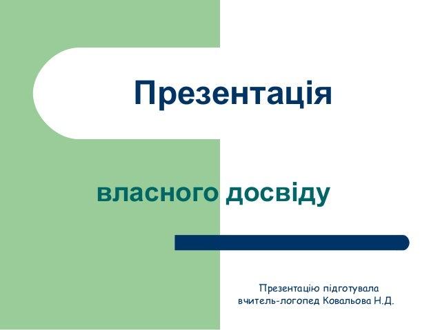 Презентація власного досвіду Презентацію підготувала вчитель-логопед Ковальова Н.Д.