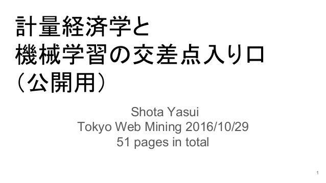 計量経済学と 機械学習の交差点入り口 (公開用) Shota Yasui Tokyo Web Mining 2016/10/29 51 pages in total 1