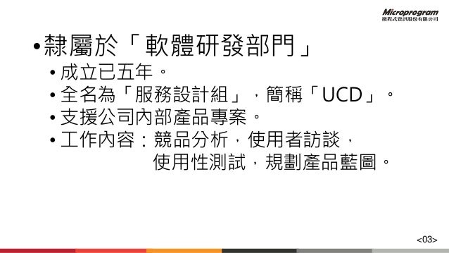 •隸屬於「軟體研發部門」 • 成立已五年。 • 全名為「服務設計組」,簡稱「UCD」。 • 支援公司內部產品專案。 • 工作內容:競品分析,使用者訪談, 使用性測試,規劃產品藍圖。 <03>