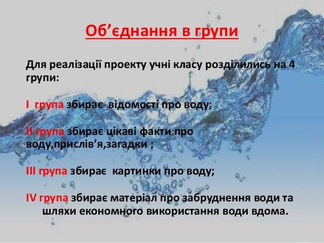Об'єднання в групи Для реалізації проекту учні класу розділились на 4 групи: І група збирає відомості про воду; ІІ група з...