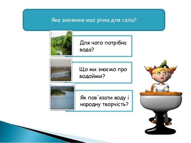 Яке значення має річка для села? Для чого потрібна вода? Що ми знаємо про водойми? Як пов'язати воду і народну творчість?