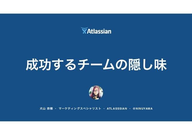 犬山 奈穂 • マーケティングスペシャリスト • ATLASSSIAN • @NINUYAMA 成功するチームの隠し味