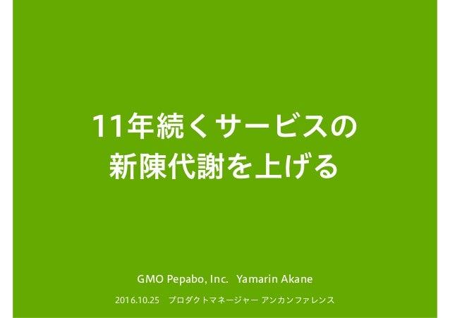 11年続くサービスの 新陳代謝を上げる 2016.10.25 プロダクトマネージャー アンカンファレンス GMO Pepabo, Inc. Yamarin Akane