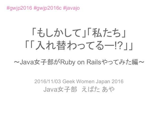 「もしかして」「私たち」 「「入れ替わってるー!?」」 〜Java女子部がRuby on Railsやってみた編〜 2016/11/03 Geek Women Japan 2016 Java女子部 えばた あや #gwjp2016 #gwjp2...