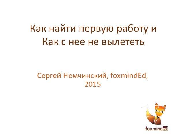 Как найти первую работу и Как с нее не вылететь Сергей Немчинский, foxmindEd, 2015
