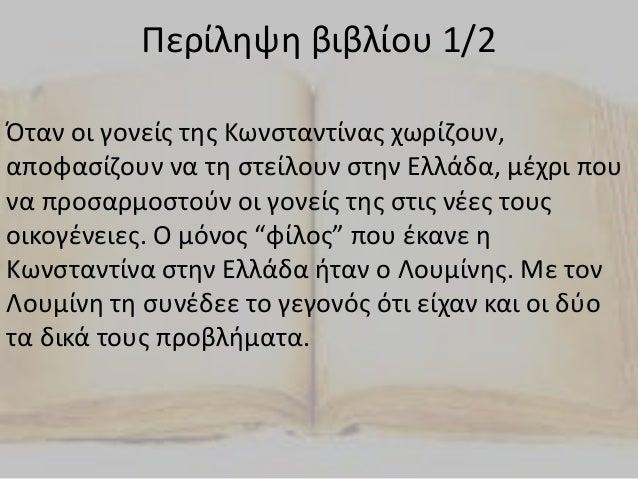Περίληψη βιβλίου 1/2 Όταν οι γονείς της Κωνσταντίνας χωρίζουν, αποφασίζουν να τη στείλουν στην Ελλάδα, μέχρι που να προσαρ...