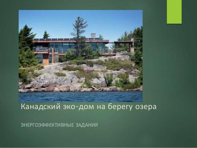 Канадский эко-дом на берегу озера ЭНЕРГОЭФФЕКТИВНЫЕ ЗАДАНИЯ
