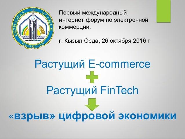 Растущий E-commerce + Растущий FinTech = «взрыв» цифровой экономики Первый международный интернет-форум по электронной ком...