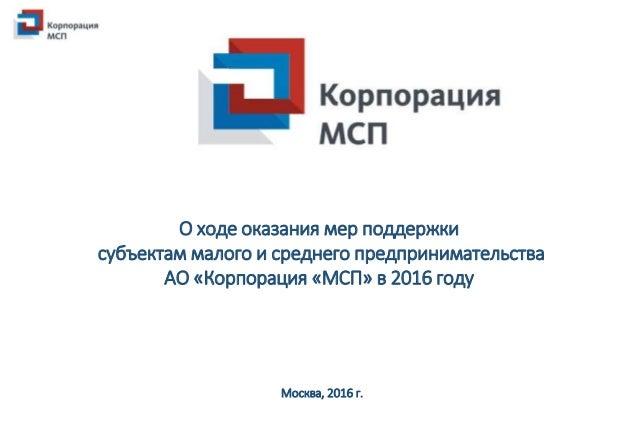 О ходе оказания мер поддержки субъектам малого и среднего предпринимательства АО «Корпорация «МСП» в 2016 году Москва, 201...