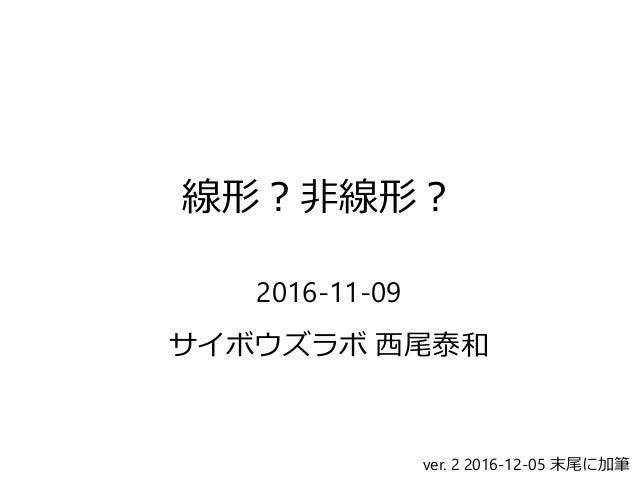 線形?非線形? 2016-11-09 サイボウズラボ 西尾泰和 ver. 2 2016-12-05 末尾に加筆