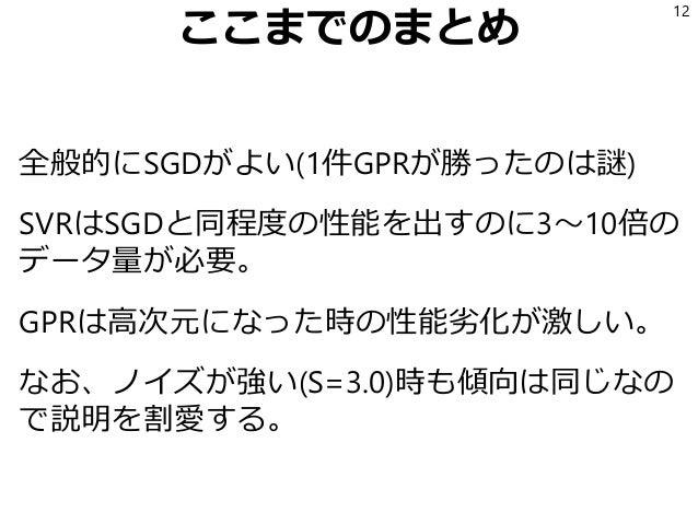 ここまでのまとめ 全般的にSGDがよい(1件GPRが勝ったのは謎) SVRはSGDと同程度の性能を出すのに3~10倍の データ量が必要。 GPRは高次元になった時の性能劣化が激しい。 なお、ノイズが強い(S=3.0)時も傾向は同じなの で説明を...